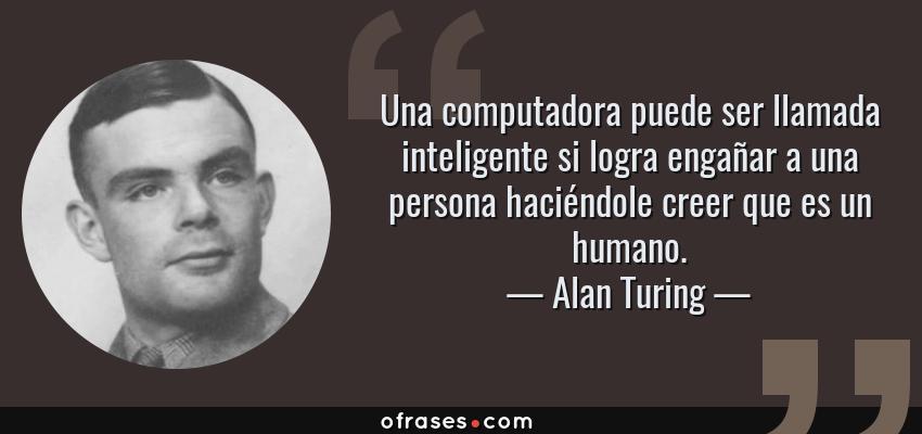 Frases de Alan Turing - Una computadora puede ser llamada inteligente si logra engañar a una persona haciéndole creer que es un humano.