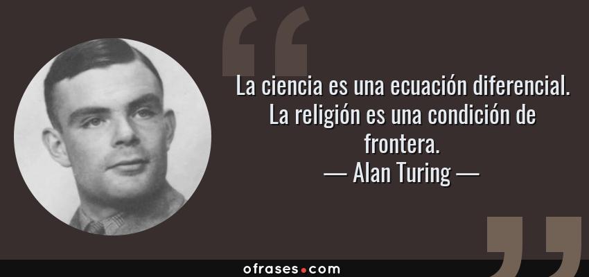 Frases de Alan Turing - La ciencia es una ecuación diferencial. La religión es una condición de frontera.
