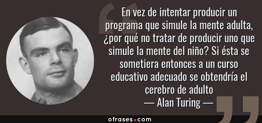 Frases de Alan Turing - En vez de intentar producir un programa que simule la mente adulta, ¿por qué no tratar de producir uno que simule la mente del niño? Si ésta se sometiera entonces a un curso educativo adecuado se obtendría el cerebro de adulto