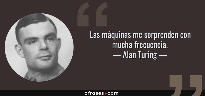 Frases de Alan Turing - Las máquinas me sorprenden con mucha frecuencia.