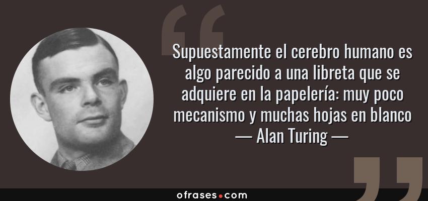 Frases de Alan Turing - Supuestamente el cerebro humano es algo parecido a una libreta que se adquiere en la papelería: muy poco mecanismo y muchas hojas en blanco
