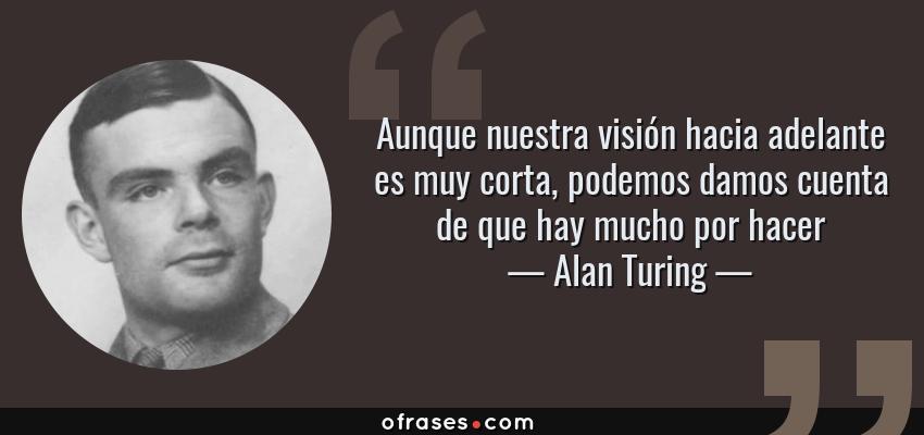 Frases de Alan Turing - Aunque nuestra visión hacia adelante es muy corta, podemos damos cuenta de que hay mucho por hacer