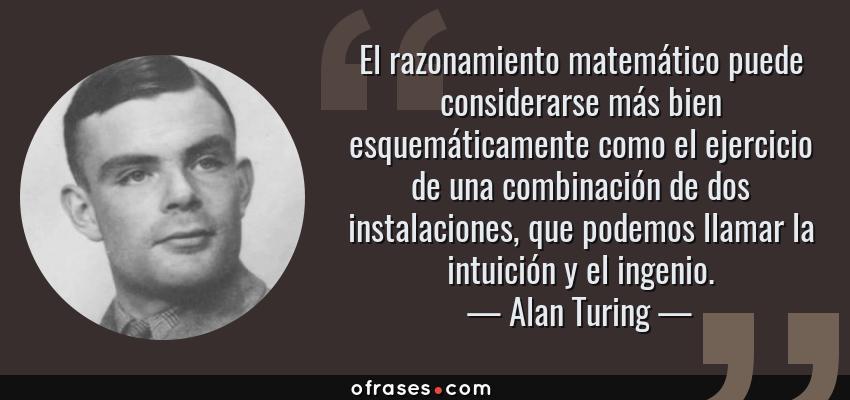 Frases de Alan Turing - El razonamiento matemático puede considerarse más bien esquemáticamente como el ejercicio de una combinación de dos instalaciones, que podemos llamar la intuición y el ingenio.