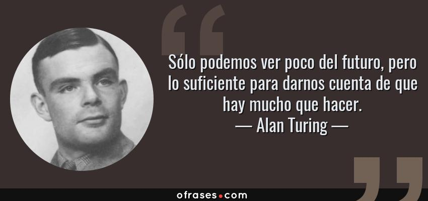 Frases de Alan Turing - Sólo podemos ver poco del futuro, pero lo suficiente para darnos cuenta de que hay mucho que hacer.