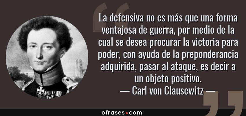 Frases de Carl von Clausewitz - La defensiva no es más que una forma ventajosa de guerra, por medio de la cual se desea procurar la victoria para poder, con ayuda de la preponderancia adquirida, pasar al ataque, es decir a un objeto positivo.