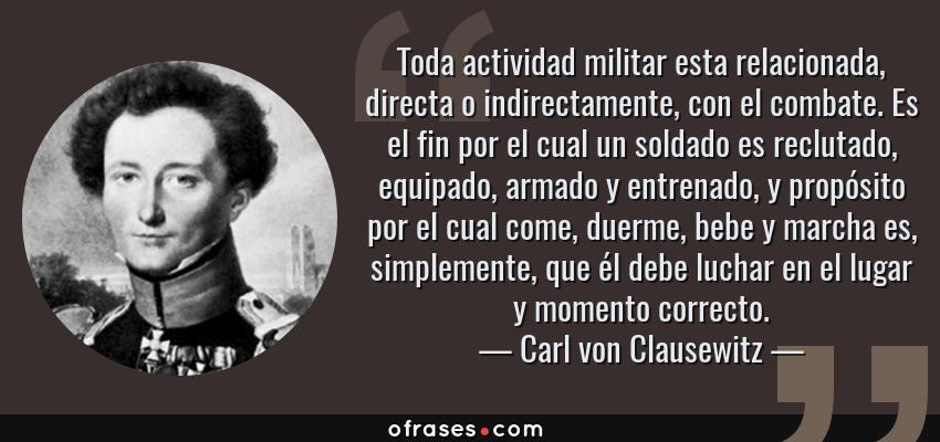 Frases de Carl von Clausewitz - Toda actividad militar esta relacionada, directa o indirectamente, con el combate. Es el fin por el cual un soldado es reclutado, equipado, armado y entrenado, y propósito por el cual come, duerme, bebe y marcha es, simplemente, que él debe luchar en el lugar y momento correcto.