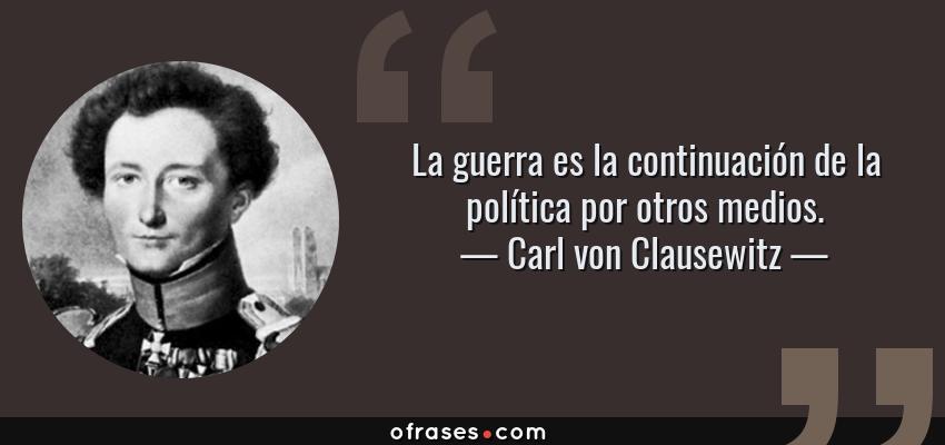 Frases de Carl von Clausewitz - La guerra es la continuación de la política por otros medios.