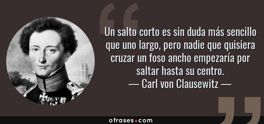 Frases de Carl von Clausewitz - Un salto corto es sin duda más sencillo que uno largo, pero nadie que quisiera cruzar un foso ancho empezaría por saltar hasta su centro.