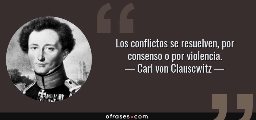 Frases de Carl von Clausewitz - Los conflictos se resuelven, por consenso o por violencia.