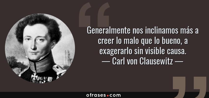 Frases de Carl von Clausewitz - Generalmente nos inclinamos más a creer lo malo que lo bueno, a exagerarlo sin visible causa.