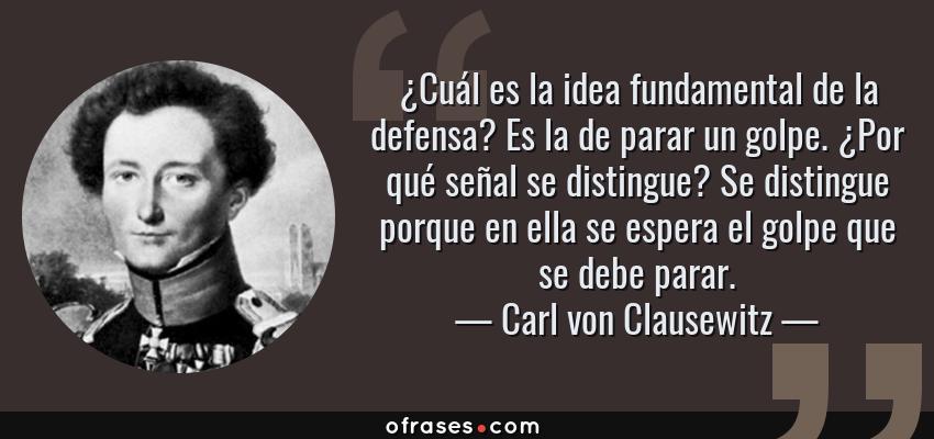 Frases de Carl von Clausewitz - ¿Cuál es la idea fundamental de la defensa? Es la de parar un golpe. ¿Por qué señal se distingue? Se distingue porque en ella se espera el golpe que se debe parar.
