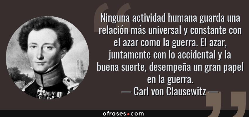 Frases de Carl von Clausewitz - Ninguna actividad humana guarda una relación más universal y constante con el azar como la guerra. El azar, juntamente con lo accidental y la buena suerte, desempeña un gran papel en la guerra.