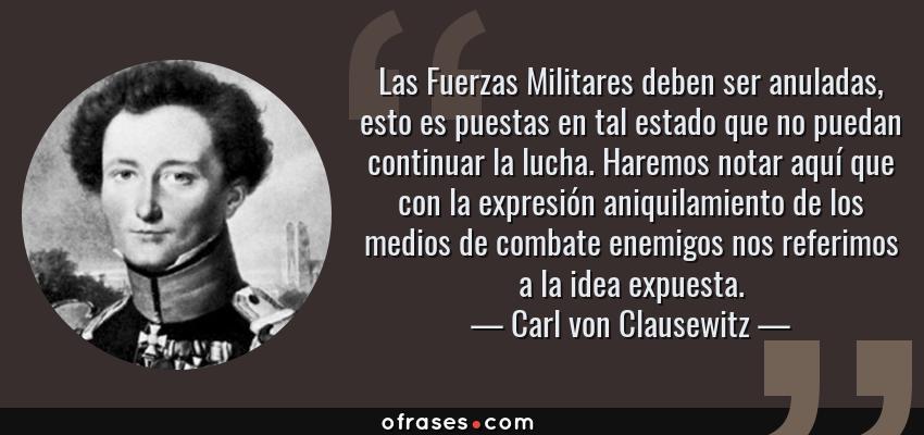 Frases de Carl von Clausewitz - Las Fuerzas Militares deben ser anuladas, esto es puestas en tal estado que no puedan continuar la lucha. Haremos notar aquí que con la expresión aniquilamiento de los medios de combate enemigos nos referimos a la idea expuesta.