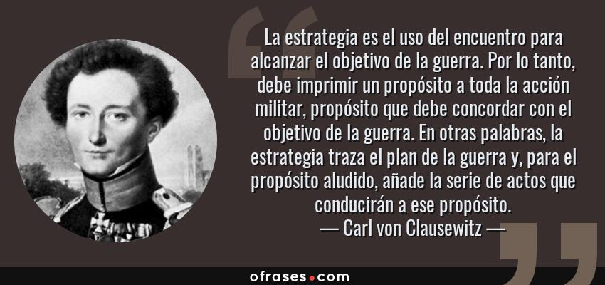 Frases de Carl von Clausewitz - La estrategia es el uso del encuentro para alcanzar el objetivo de la guerra. Por lo tanto, debe imprimir un propósito a toda la acción militar, propósito que debe concordar con el objetivo de la guerra. En otras palabras, la estrategia traza el plan de la guerra y, para el propósito aludido, añade la serie de actos que conducirán a ese propósito.