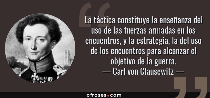 Frases de Carl von Clausewitz - La táctica constituye la enseñanza del uso de las fuerzas armadas en los encuentros, y la estrategia, la del uso de los encuentros para alcanzar el objetivo de la guerra.