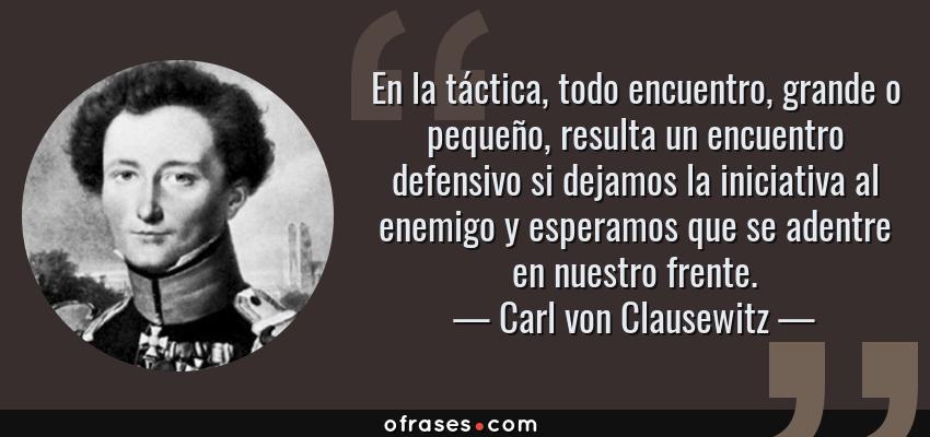 Frases de Carl von Clausewitz - En la táctica, todo encuentro, grande o pequeño, resulta un encuentro defensivo si dejamos la iniciativa al enemigo y esperamos que se adentre en nuestro frente.