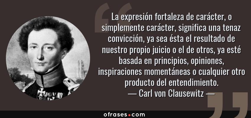Frases de Carl von Clausewitz - La expresión fortaleza de carácter, o simplemente carácter, significa una tenaz convicción, ya sea ésta el resultado de nuestro propio juicio o el de otros, ya esté basada en principios, opiniones, inspiraciones momentáneas o cualquier otro producto del entendimiento.