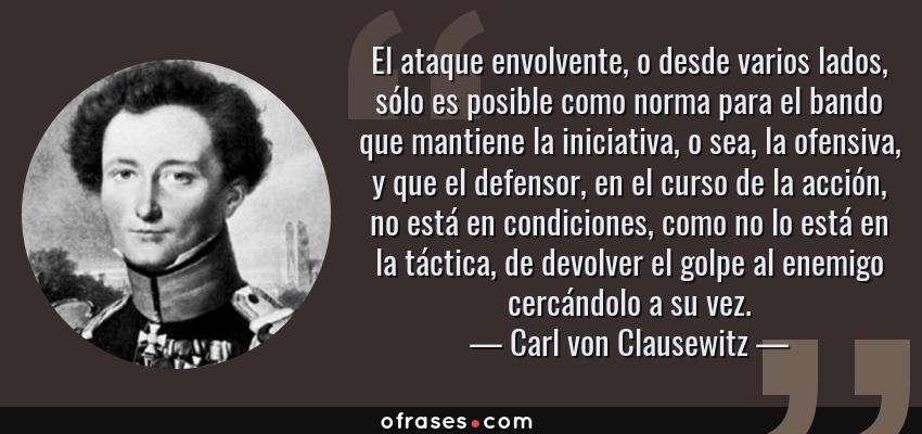 Frases de Carl von Clausewitz - El ataque envolvente, o desde varios lados, sólo es posible como norma para el bando que mantiene la iniciativa, o sea, la ofensiva, y que el defensor, en el curso de la acción, no está en condiciones, como no lo está en la táctica, de devolver el golpe al enemigo cercándolo a su vez.