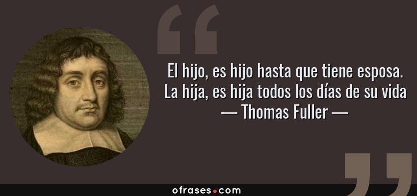 Frases de Thomas Fuller - El hijo, es hijo hasta que tiene esposa. La hija, es hija todos los días de su vida