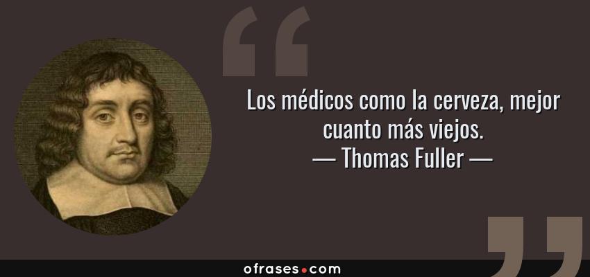Frases de Thomas Fuller - Los médicos como la cerveza, mejor cuanto más viejos.