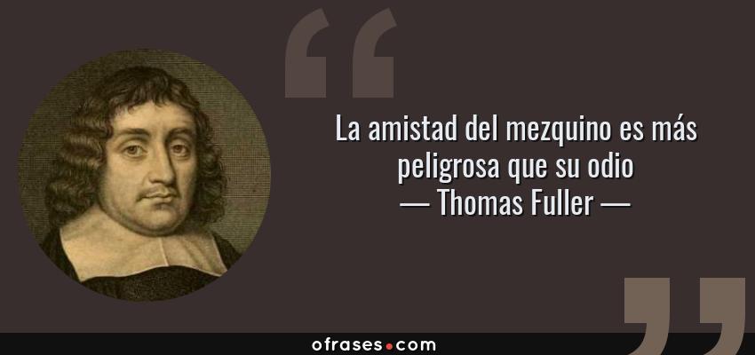 Frases de Thomas Fuller - La amistad del mezquino es más peligrosa que su odio