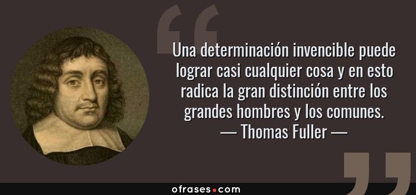 Frases de Thomas Fuller - Una determinación invencible puede lograr casi cualquier cosa y en esto radica la gran distinción entre los grandes hombres y los comunes.