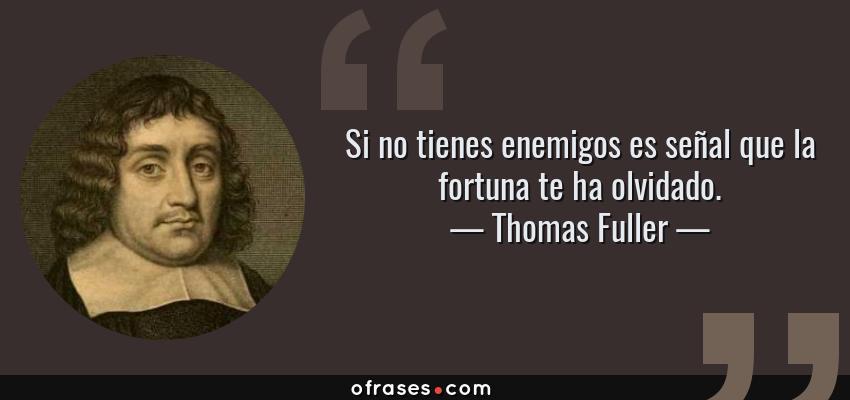 Frases de Thomas Fuller - Si no tienes enemigos es señal que la fortuna te ha olvidado.