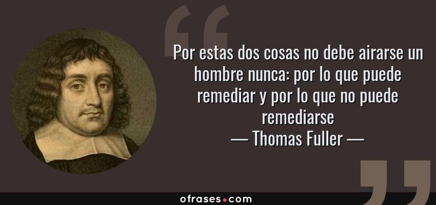 Frases de Thomas Fuller - Por estas dos cosas no debe airarse un hombre nunca: por lo que puede remediar y por lo que no puede remediarse