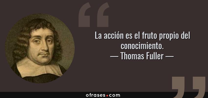 Thomas Fuller La Acción Es El Fruto Propio Del Conocimiento