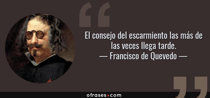 Frases de Francisco de Quevedo - El consejo del escarmiento las más de las veces llega tarde.