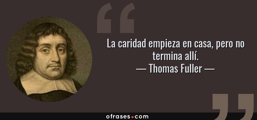 Frases de Thomas Fuller - La caridad empieza en casa, pero no termina allí.