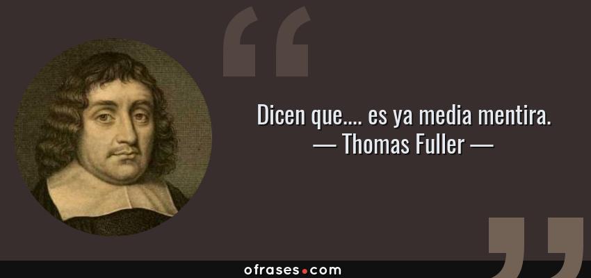 Frases de Thomas Fuller - Dicen que.... es ya media mentira.
