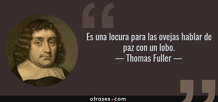 Frases de Thomas Fuller - Es una locura para las ovejas hablar de paz con un lobo.