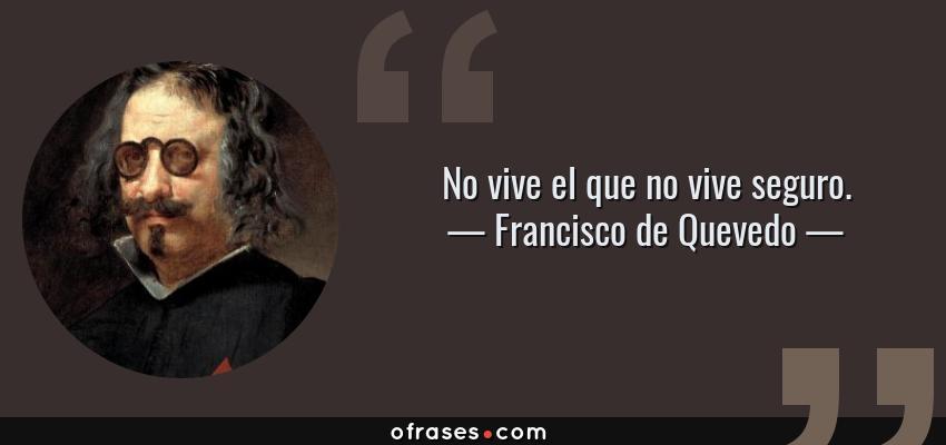 Frases de Francisco de Quevedo - No vive el que no vive seguro.