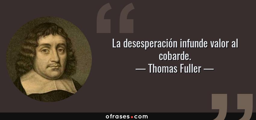 Frases de Thomas Fuller - La desesperación infunde valor al cobarde.