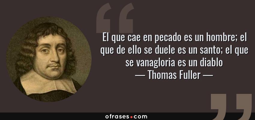 Frases de Thomas Fuller - El que cae en pecado es un hombre; el que de ello se duele es un santo; el que se vanagloria es un diablo