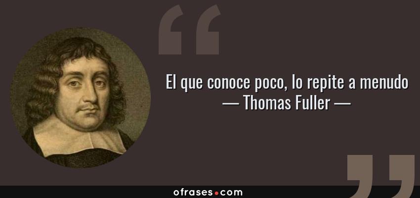 Frases de Thomas Fuller - El que conoce poco, lo repite a menudo