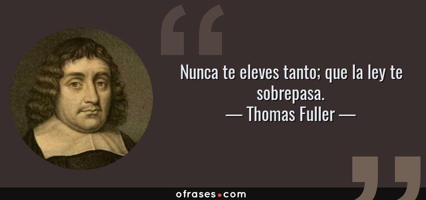 Frases de Thomas Fuller - Nunca te eleves tanto; que la ley te sobrepasa.