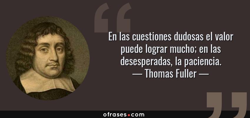 Frases de Thomas Fuller - En las cuestiones dudosas el valor puede lograr mucho; en las desesperadas, la paciencia.