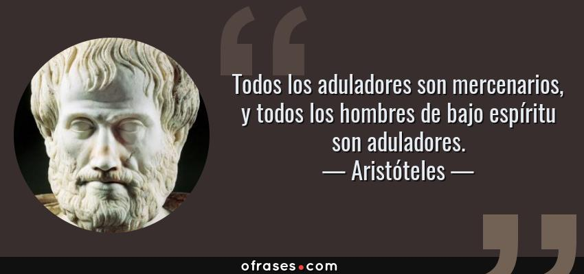 Frases de Aristóteles - Todos los aduladores son mercenarios, y todos los hombres de bajo espíritu son aduladores.