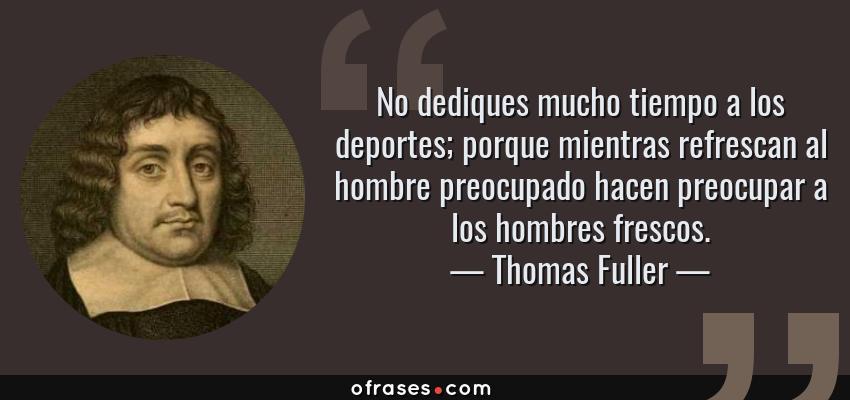 Frases de Thomas Fuller - No dediques mucho tiempo a los deportes; porque mientras refrescan al hombre preocupado hacen preocupar a los hombres frescos.