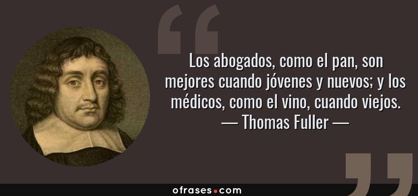 Frases de Thomas Fuller - Los abogados, como el pan, son mejores cuando jóvenes y nuevos; y los médicos, como el vino, cuando viejos.