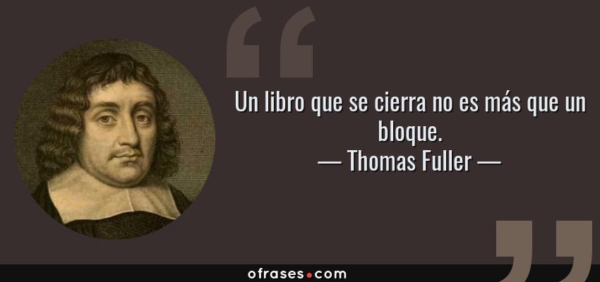 Frases de Thomas Fuller - Un libro que se cierra no es más que un bloque.