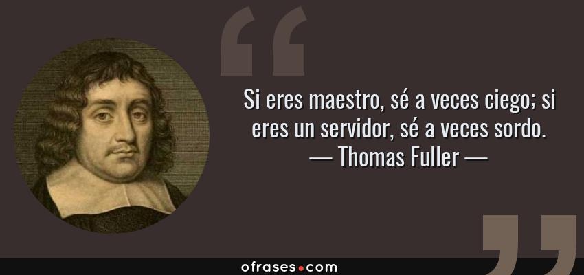 Frases de Thomas Fuller - Si eres maestro, sé a veces ciego; si eres un servidor, sé a veces sordo.