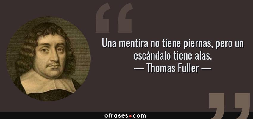 Frases de Thomas Fuller - Una mentira no tiene piernas, pero un escándalo tiene alas.