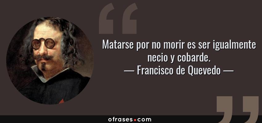 Frases de Francisco de Quevedo - Matarse por no morir es ser igualmente necio y cobarde.