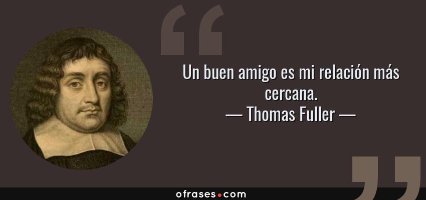 Frases de Thomas Fuller - Un buen amigo es mi relación más cercana.