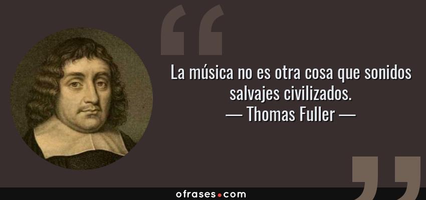 Frases de Thomas Fuller - La música no es otra cosa que sonidos salvajes civilizados.