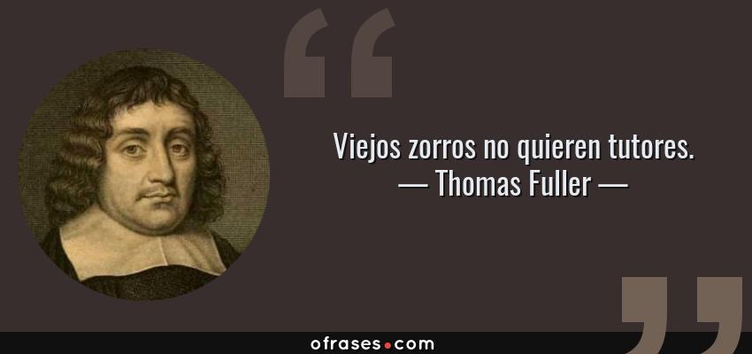 Frases de Thomas Fuller - Viejos zorros no quieren tutores.