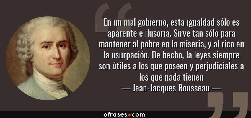Frases de Jean-Jacques Rousseau - En un mal gobierno, esta igualdad sólo es aparente e ilusoria. Sirve tan sólo para mantener al pobre en la miseria, y al rico en la usurpación. De hecho, la leyes siempre son útiles a los que poseen y perjudiciales a los que nada tienen